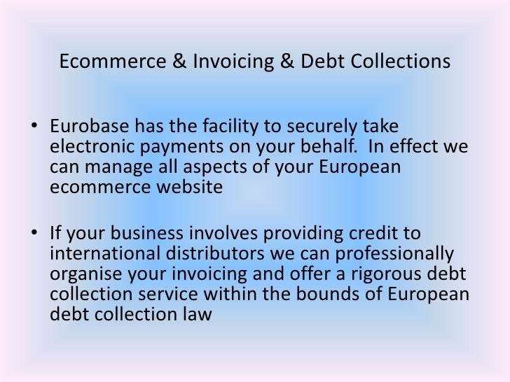 Ecommerce & Invoicing & Debt Collections<br />Eurobase has the facility to securely take electronic payments on your behal...