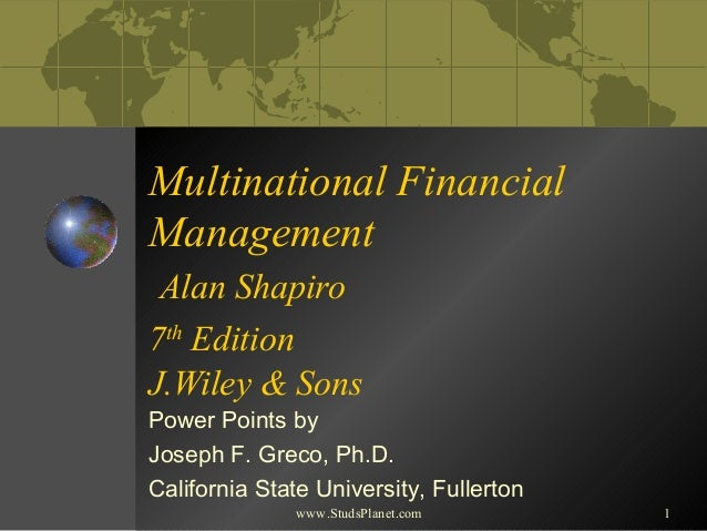 1 Multinational Financial Management Alan Shapiro 7th Edition J.Wiley & Sons Power Points by Joseph F. Greco, Ph.D. Califo...