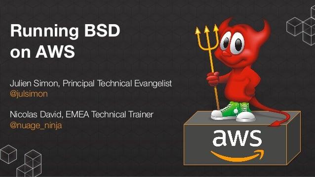 Running BSD on AWS Julien Simon, Principal Technical Evangelist @julsimon Nicolas David, EMEA Technical Trainer @nuage_nin...