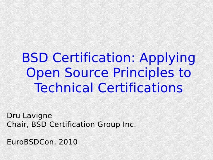 BSD Certification: Applying      Open Source Principles to       Technical Certifications  Dru Lavigne Chair, BSD Certific...