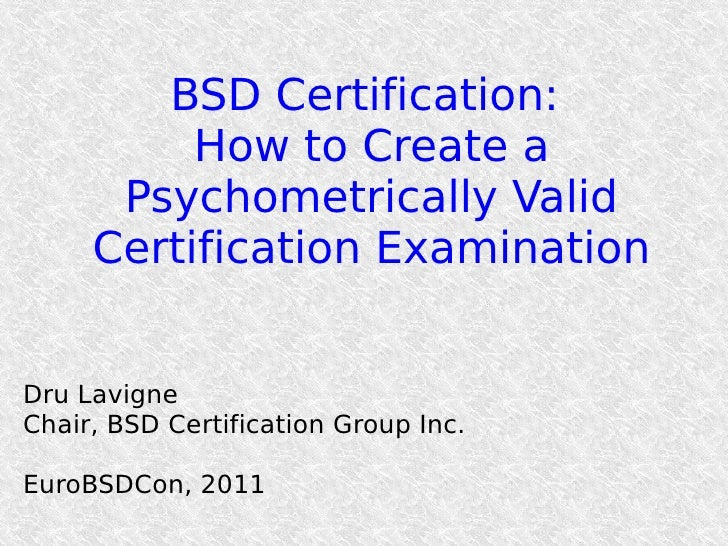 BSD Certification:          How to Create a      Psychometrically Valid     Certification ExaminationDru LavigneChair, BSD...