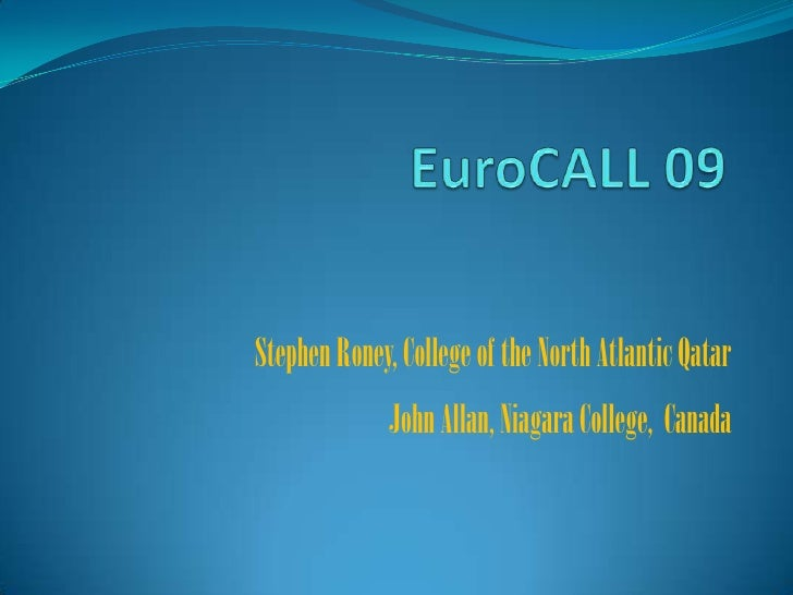 EuroCALL 09<br />Stephen Roney, College of the North Atlantic QatarJohn Allan, Niagara College,  Canada <br />