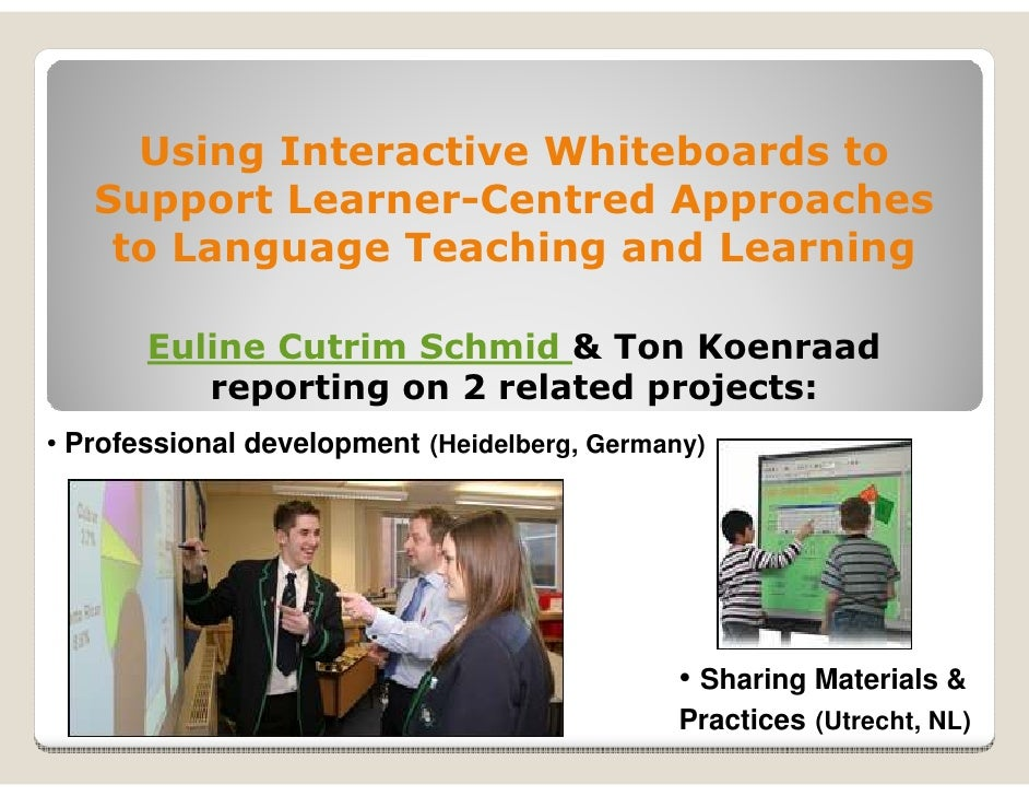 Using Interactive Whiteboards to   Support Learner-Centred Approaches    to Language Teaching and Learning       Euline Cu...