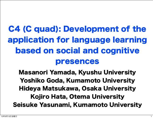 C4 (C quad): Development of the application for language learning based on social and cognitive presences Masanori Yamada,...