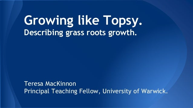 Growing like Topsy. Describing grass roots growth. Teresa MacKinnon Principal Teaching Fellow, University of Warwick.