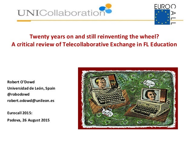 Twenty years on and still reinventing the wheel? A critical review of Telecollaborative Exchange in FL Education Robert O'...