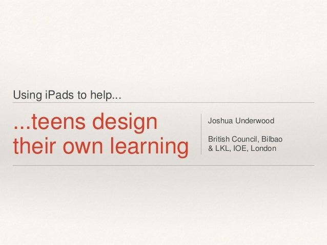 Using iPads to help... ...teens design their own learning Joshua Underwood British Council, Bilbao & LKL, IOE, London