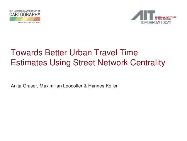 Towards Better Urban Travel Time Estimates Using Street Network Centrality Anita Graser, Maximilian Leodolter & Hannes Kol...