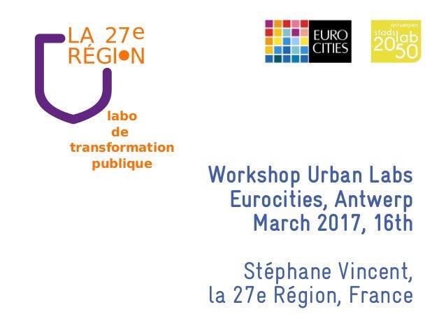 Workshop Urban Labs Eurocities, Antwerp March 2017, 16th Stéphane Vincent, la 27e Région, France labo de transformation pu...