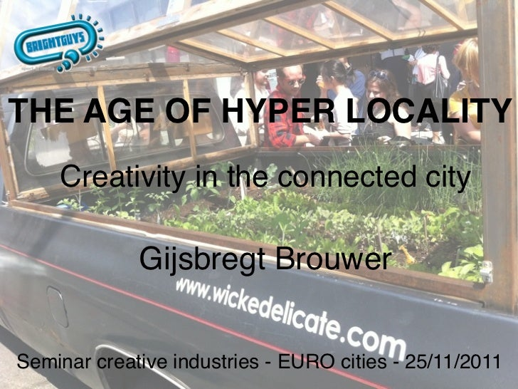 THE AGE OF HYPER LOCALITY    Creativity in the connected city             Gijsbregt BrouwerSeminar creative industries - E...