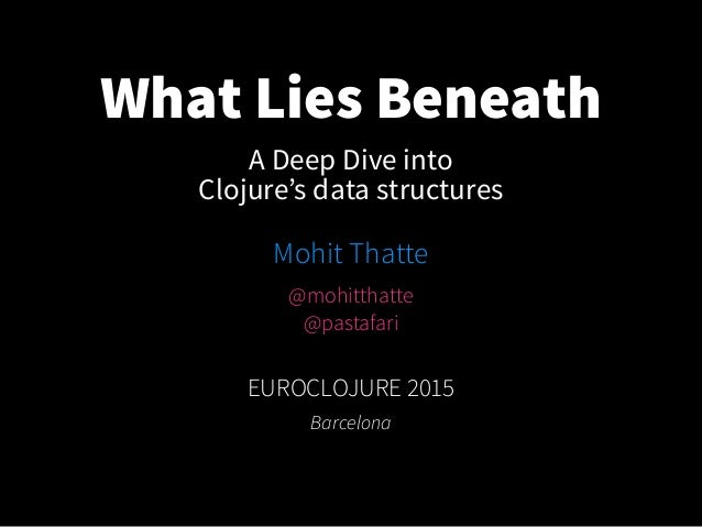 What Lies Beneath Mohit Thatte EUROCLOJURE 2015 Barcelona A Deep Dive into Clojure's data structures @mohitthatte @pastafa...