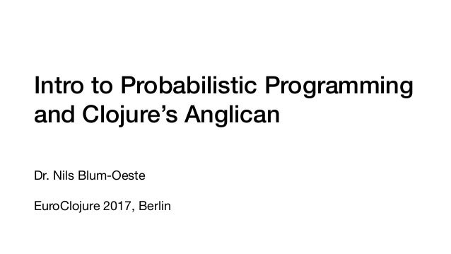 Intro to Probabilistic Programming and Clojure's Anglican Dr. Nils Blum-Oeste  EuroClojure 2017, Berlin