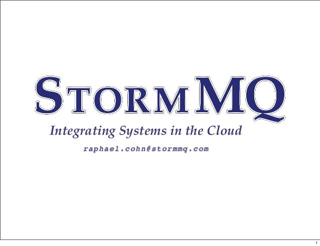 Integrating Systems in the Cloud raphael.cohn@stormmq.com 1