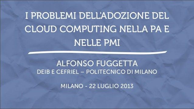 ALFONSO FUGGETTA DEIB E CEFRIEL – POLITECNICO DI MILANO MILANO - 22 LUGLIO 2013 I PROBLEMI DELL'ADOZIONE DEL CLOUD COMPUTI...