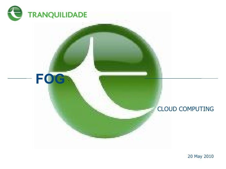 FOG <ul><li>CLOUD COMPUTING </li></ul>20 May 2010