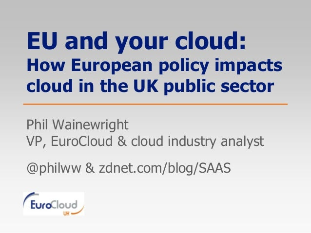 EU and your cloud:How European policy impactscloud in the UK public sectorPhil WainewrightVP, EuroCloud & cloud industry a...