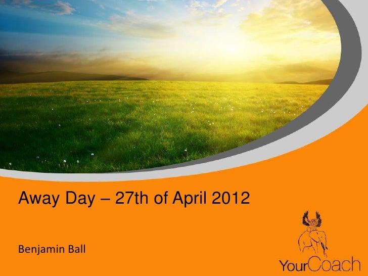 Away Day – 27th of April 2012Benjamin Ball