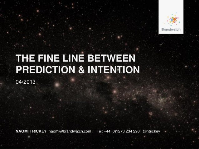 THE FINE LINE BETWEENPREDICTION & INTENTIONNAOMI TRICKEY naomi@brandwatch.com | Tel: +44 (0)1273 234 290 | @ntrickey04/2013