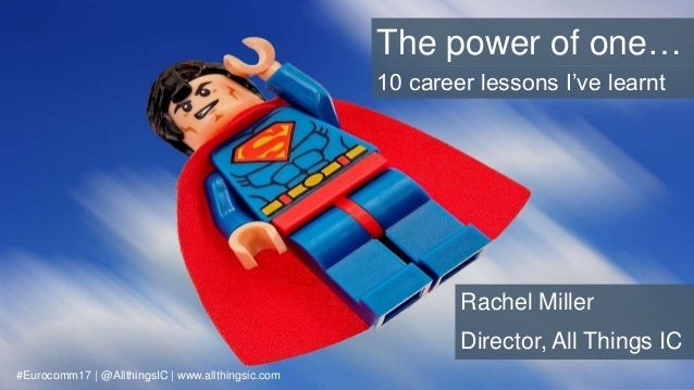 The power of one… Rachel Miller Director, All Things IC #Eurocomm17 | @AllthingsIC | www.allthingsic.com 10 career lessons...