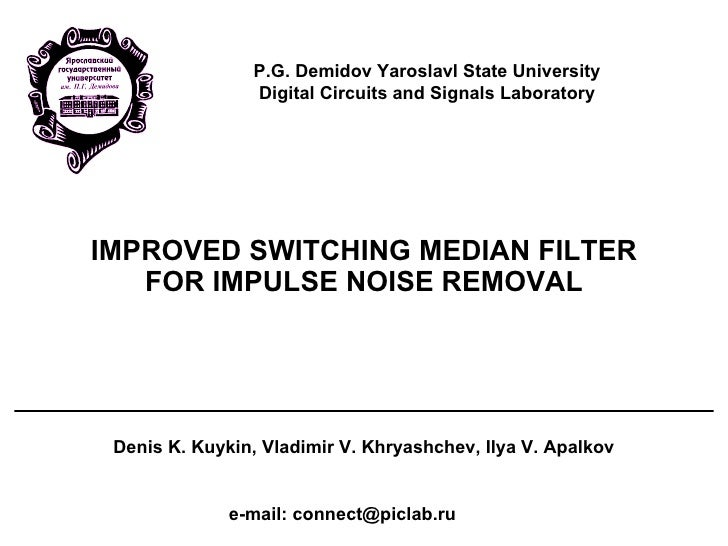 IMPROVED SWITCHING MEDIAN FILTER FOR IMPULSE NOISE REMOVAL Denis K. Kuykin, Vladimir V. Khryashchev, Ilya V. Apalkov e-mai...