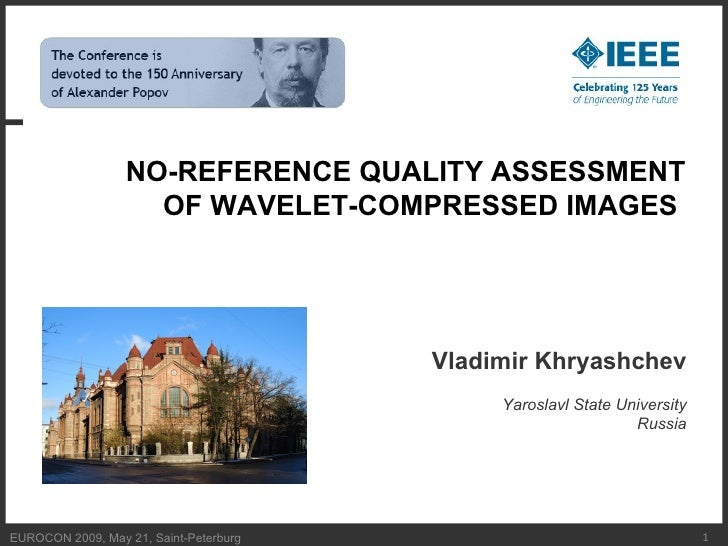EUROCON 2009, May 21, Saint-Peterburg  NO - REFERENCE QUALITY ASSESSMENT OF WAVELET-COMPRESSED IMAGES   Vladimir Khryashch...