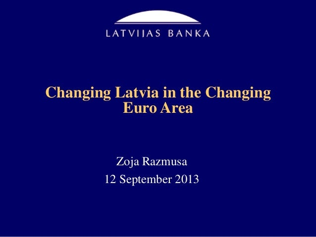 Changing Latvia in the Changing Euro Area Zoja Razmusa 12 September 2013