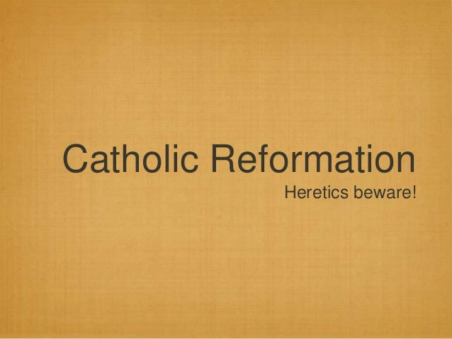 Catholic Reformation  Heretics beware!