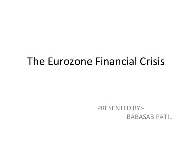 The Eurozone Financial Crisis PRESENTED BY:- BABASAB PATIL