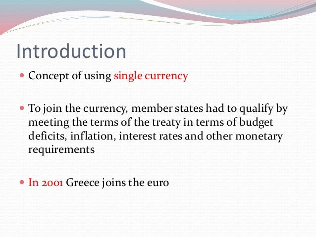 Introduction  Concept of using single currency  To join the currency, member states had to qualify by meeting the terms ...