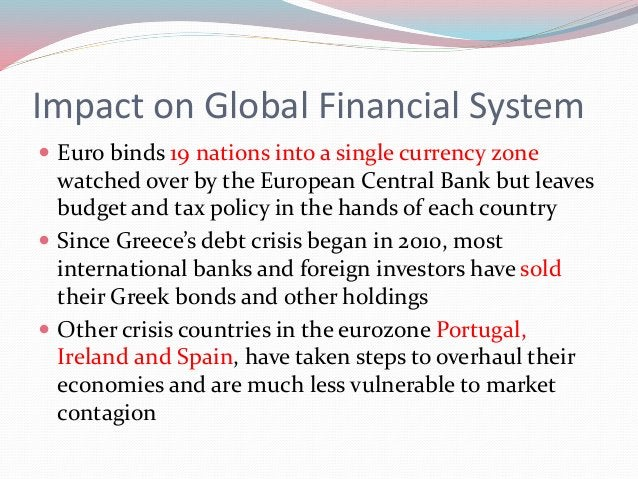 Impact on Global Financial System  Euro binds 19 nations into a single currency zone watched over by the European Central...