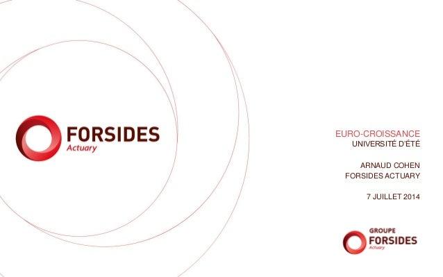 EURO-CROISSANCE UNIVERSITÉ D'ÉTÉ ARNAUD COHEN FORSIDES ACTUARY 7 JUILLET 2014
