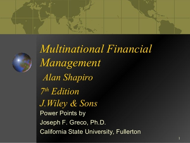 1  Multinational Financial  Management  Alan Shapiro  7th Edition  J.Wiley & Sons  Power Points by  Joseph F. Greco, Ph.D....