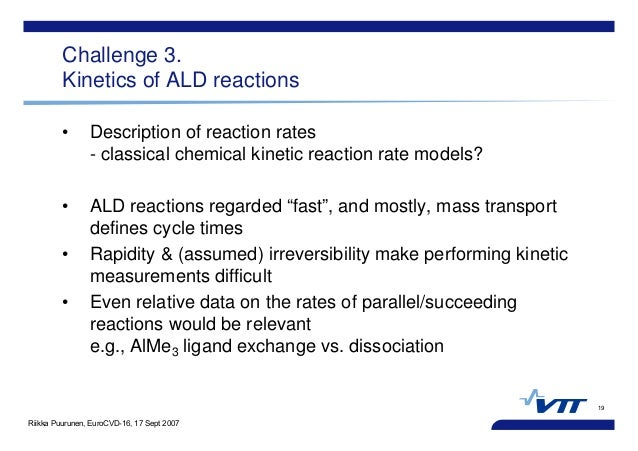 Riikka Puurunen, EuroCVD-16, 17 Sept 2007 19 Challenge 3. Kinetics of ALD reactions • Description of reaction rates - clas...