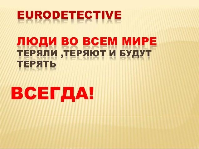 EURODETECTIVE ЛЮДИ ВО ВСЕМ МИРЕ ТЕРЯЛИ ,ТЕРЯЮТ И БУДУТ ТЕРЯТЬ ВСЕГДА!
