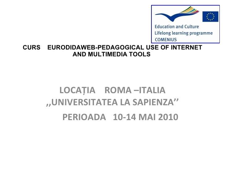 CURS  EURODIDAWEB-PEDAGOGICAL USE OF INTERNET AND MULTIMEDIA TOOLS  LOCA Ț IA  ROMA –ITALIA  ,,UNIVERSITATEA LA SAPIENZA''...