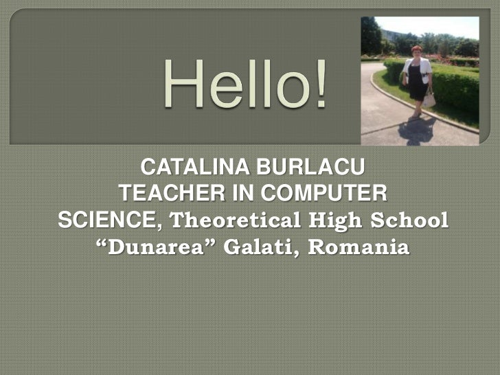 "CATALINA BURLACU     TEACHER IN COMPUTERSCIENCE, Theoretical High School   ""Dunarea"" Galati, Romania"