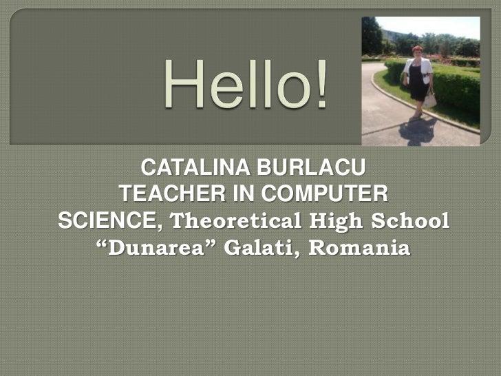 "CATALINA BURLACU     TEACHER IN COMPUTERSCIENCE, Theoretical High School   ""Dunarea"" Galati, Romania"