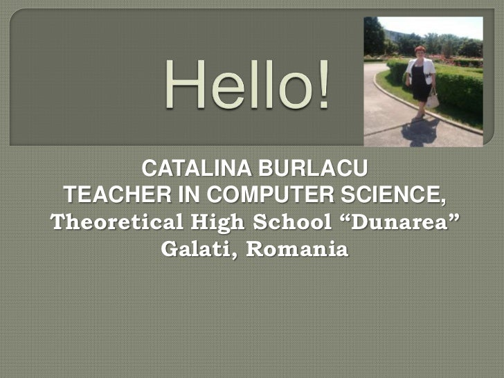 "CATALINA BURLACU TEACHER IN COMPUTER SCIENCE,Theoretical High School ""Dunarea""         Galati, Romania"