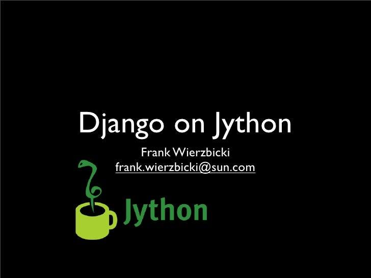 Django on Jython        Frank Wierzbicki   frank.wierzbicki@sun.com