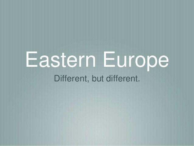 Eastern Europe  Different, but different.