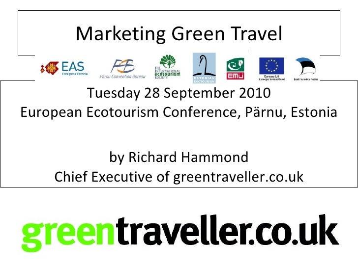 Marketing Green Travel           Tuesday 28 September 2010 European Ecotourism Conference, Pärnu, Estonia                 ...