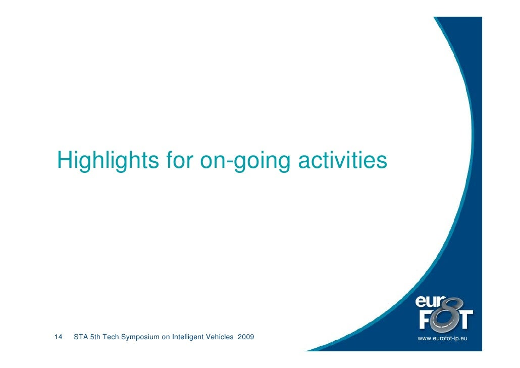 Highlights for on-going activities     14   STA 5th Tech Symposium on Intelligent Vehicles 2009   www.eurofot-ip.eu