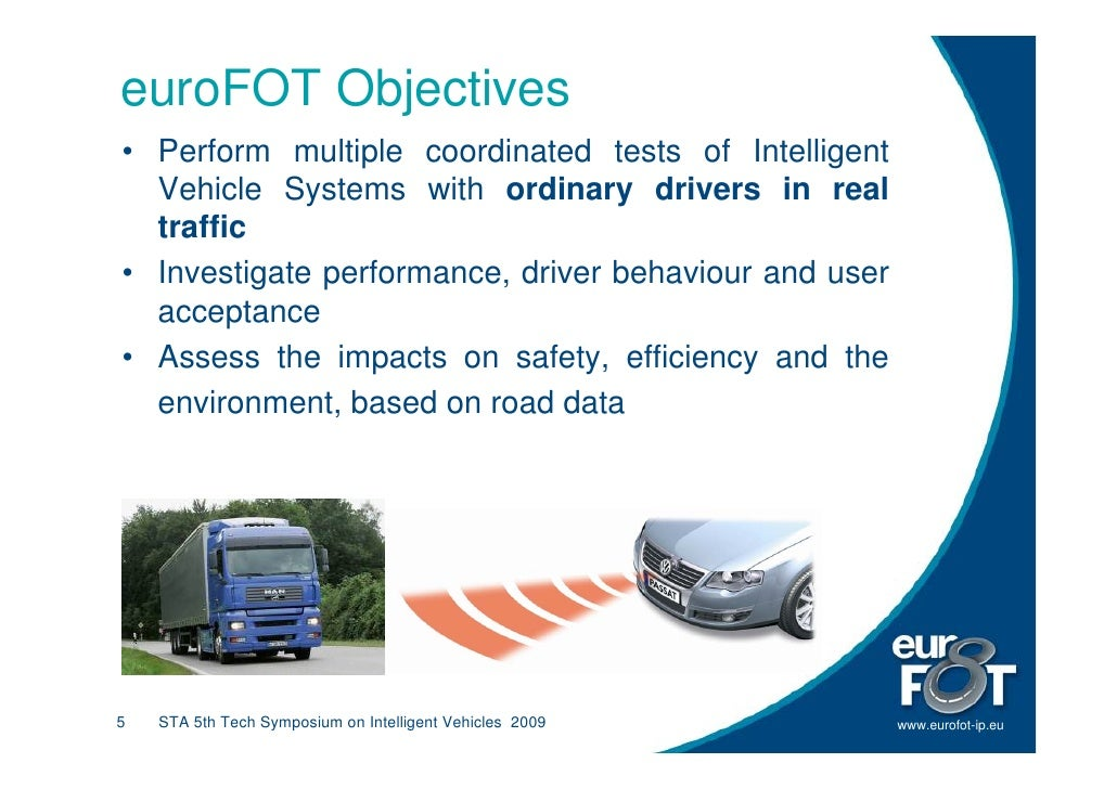 euroFOT Objectives • Perform multiple coordinated tests of Intelligent   Vehicle Systems with ordinary drivers in real   t...