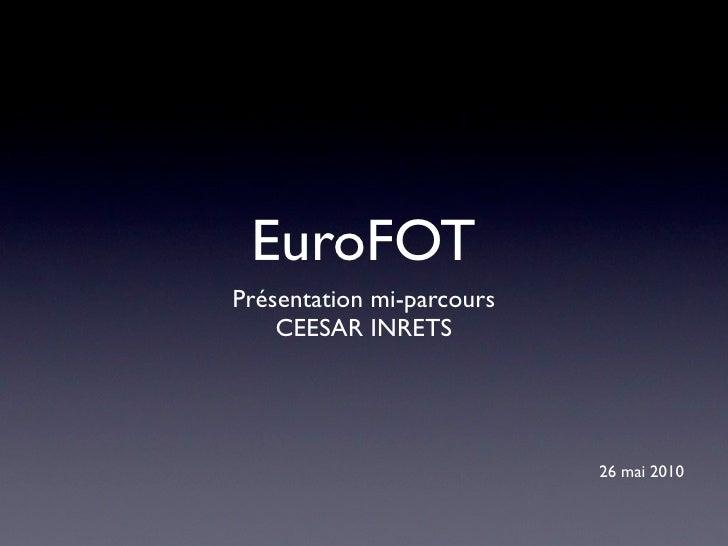 EuroFOT Présentation mi-parcours     CEESAR INRETS                                26 mai 2010