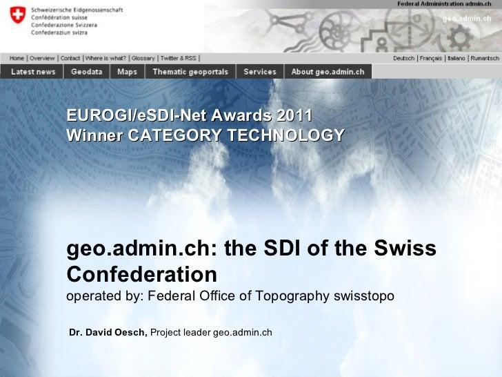 EUROGI/eSDI-Net Awards 2011 Winner CATEGORY TECHNOLOGY geo.admin.ch: the SDI of the Swiss Confederation operated by: Feder...