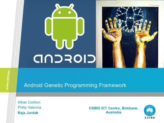 Android Genetic Programming Framework Alban Cotillon Philip Valencia Raja Jurdak CSIRO ICT Centre, Brisbane, Australia
