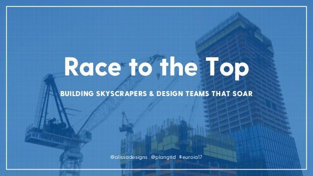 Race to the Top BUILDING SKYSCRAPERS & DESIGN TEAMS THAT SOAR @alissadesigns @plangrid #euroia17