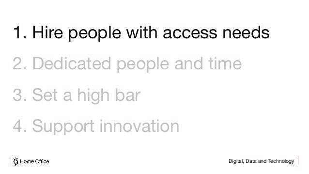 Digital, Data and Technology 1. Hire people with access needs 2. Dedicated people and time 3. Set a high bar 4. Support in...