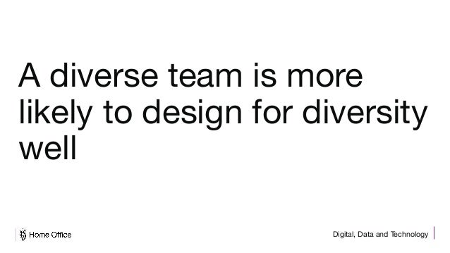 Digital, Data and Technology A diverse team is more likely to design for diversity well