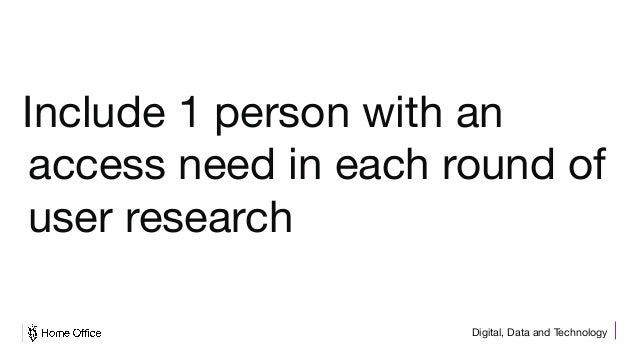 Digital, Data and Technology Include 1 person with an access need in each round of user research